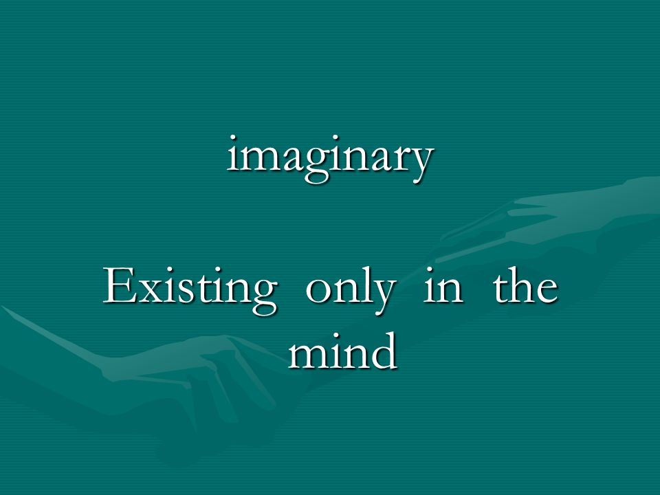Existing only in the mind