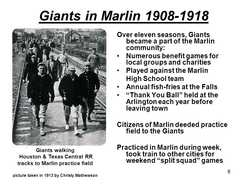 Giants in Marlin 1908-1918 Over eleven seasons, Giants became a part of the Marlin community: Numerous benefit games for local groups and charities.
