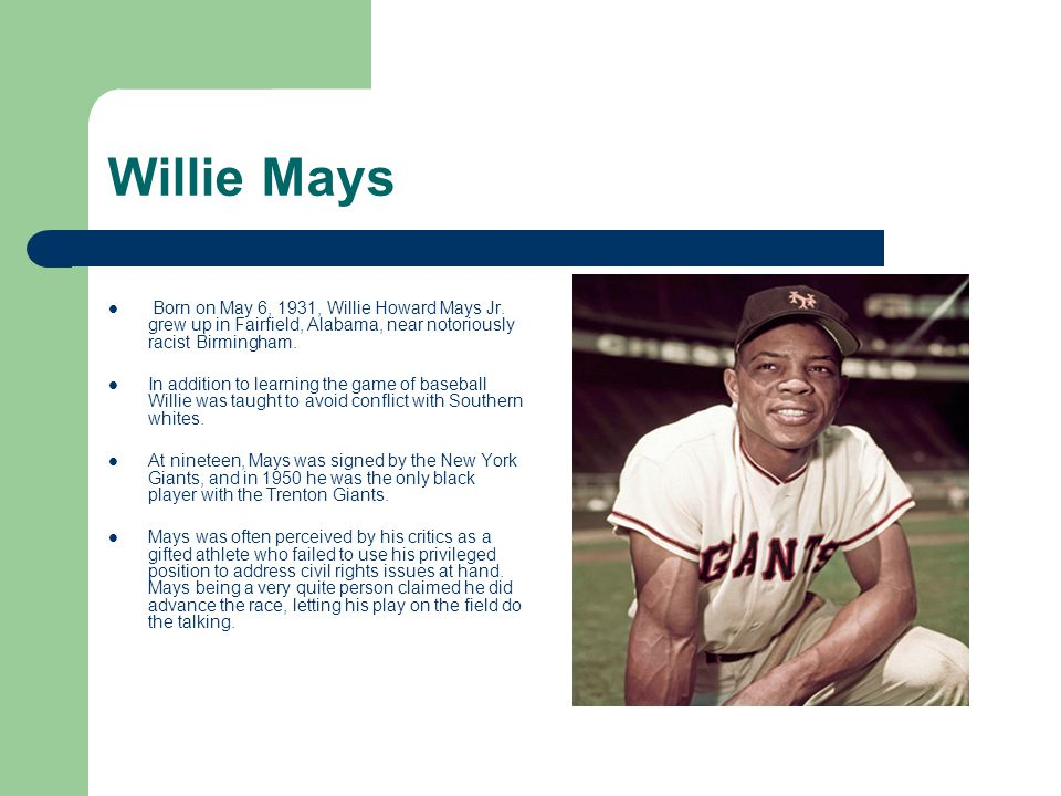 Willie Mays Born on May 6, 1931, Willie Howard Mays Jr. grew up in Fairfield, Alabama, near notoriously racist Birmingham.