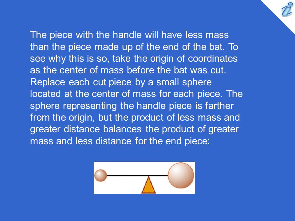 The piece with the handle will have less mass than the piece made up of the end of the bat.