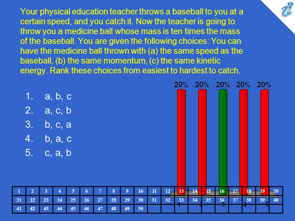 Your physical education teacher throws a baseball to you at a certain speed, and you catch it. Now the teacher is going to throw you a medicine ball whose mass is ten times the mass of the baseball. You are given the following choices: You can have the medicine ball thrown with (a) the same speed as the baseball, (b) the same momentum, (c) the same kinetic energy. Rank these choices from easiest to hardest to catch.