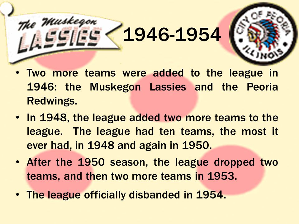 1946-1954 Two more teams were added to the league in 1946: the Muskegon Lassies and the Peoria Redwings.