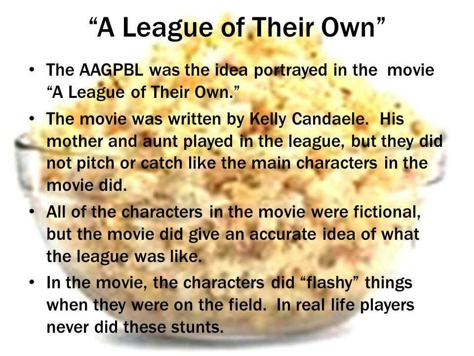 A League of Their Own The AAGPBL was the idea portrayed in the movie A League of Their Own.