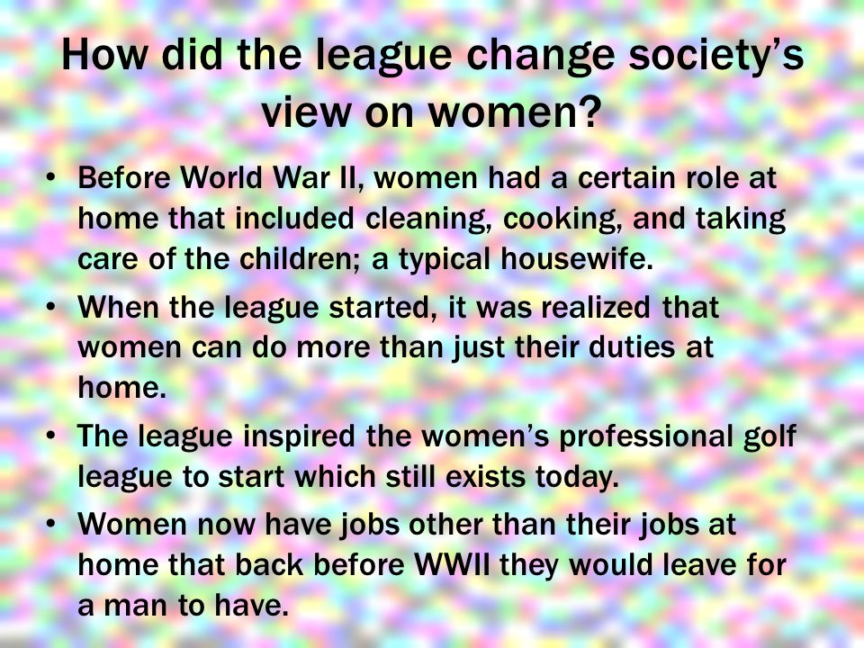 How did the league change society's view on women