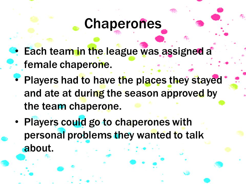 Chaperones Each team in the league was assigned a female chaperone.