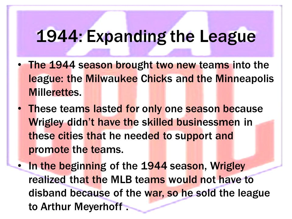 1944: Expanding the League The 1944 season brought two new teams into the league: the Milwaukee Chicks and the Minneapolis Millerettes.