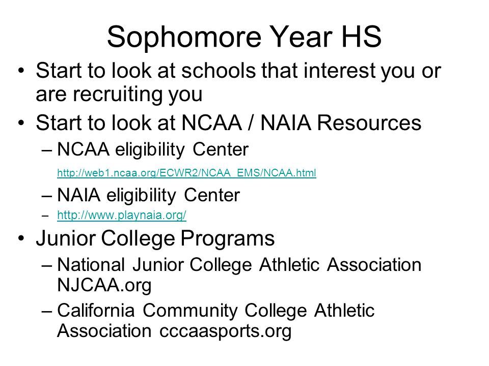 Sophomore Year HS Start to look at schools that interest you or are recruiting you. Start to look at NCAA / NAIA Resources.