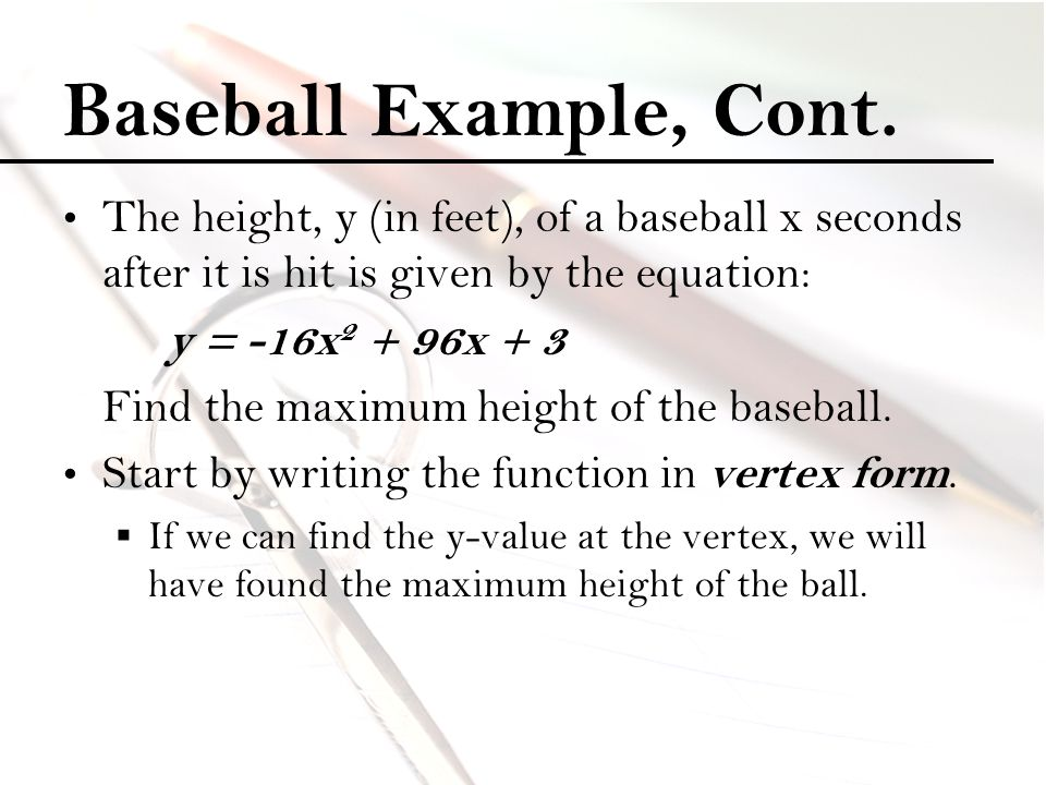 Baseball Example, Cont. The height, y (in feet), of a baseball x seconds after it is hit is given by the equation: