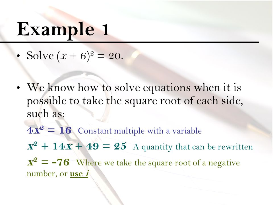 Example 1 Solve (x + 6)2 = 20. We know how to solve equations when it is possible to take the square root of each side, such as: