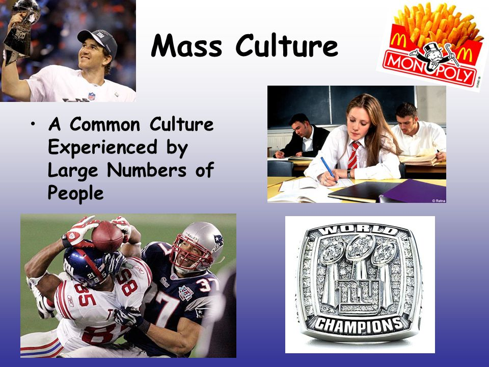 Mass Culture A Common Culture Experienced by Large Numbers of People