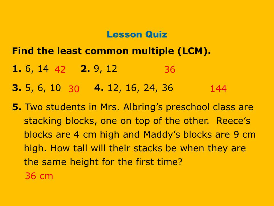 Lesson Quiz Find the least common multiple (LCM). 1. 6, 14 2. 9, 12. 3. 5, 6, 10 4. 12, 16, 24, 36.