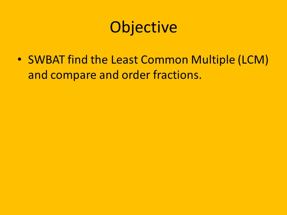 Objective SWBAT find the Least Common Multiple (LCM) and compare and order fractions.
