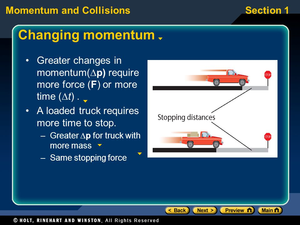 Changing momentum Greater changes in momentum(p) require more force (F) or more time (t) . A loaded truck requires more time to stop.