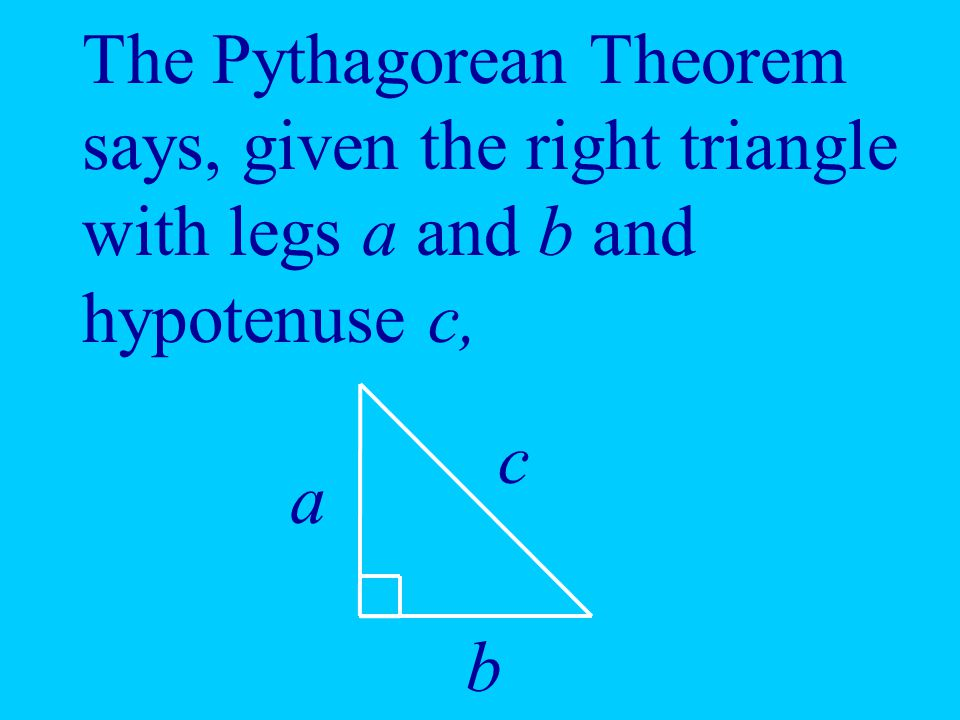 The Pythagorean Theorem says, given the right triangle with legs a and b and hypotenuse c,