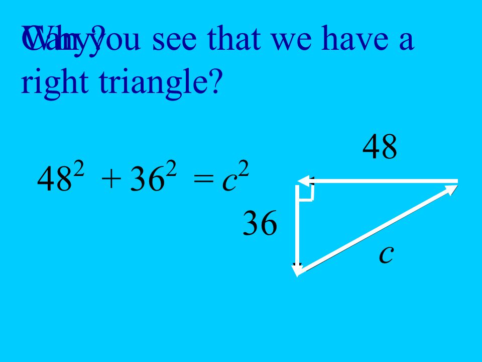 Why Can you see that we have a right triangle 48 36 c 482 362 + = c2