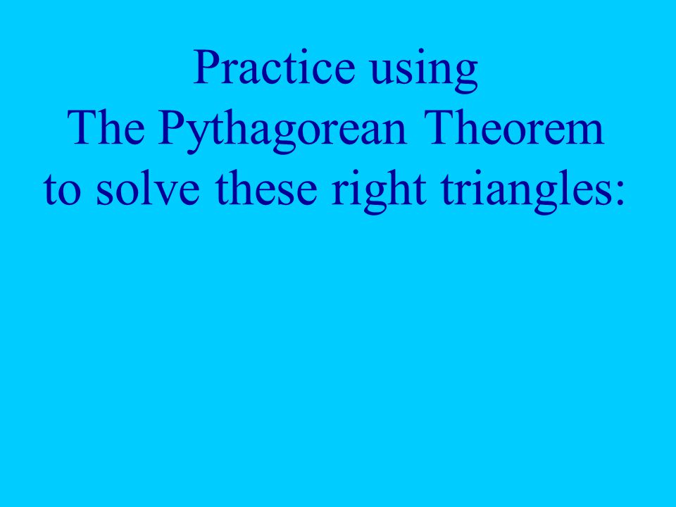 Practice using The Pythagorean Theorem to solve these right triangles: