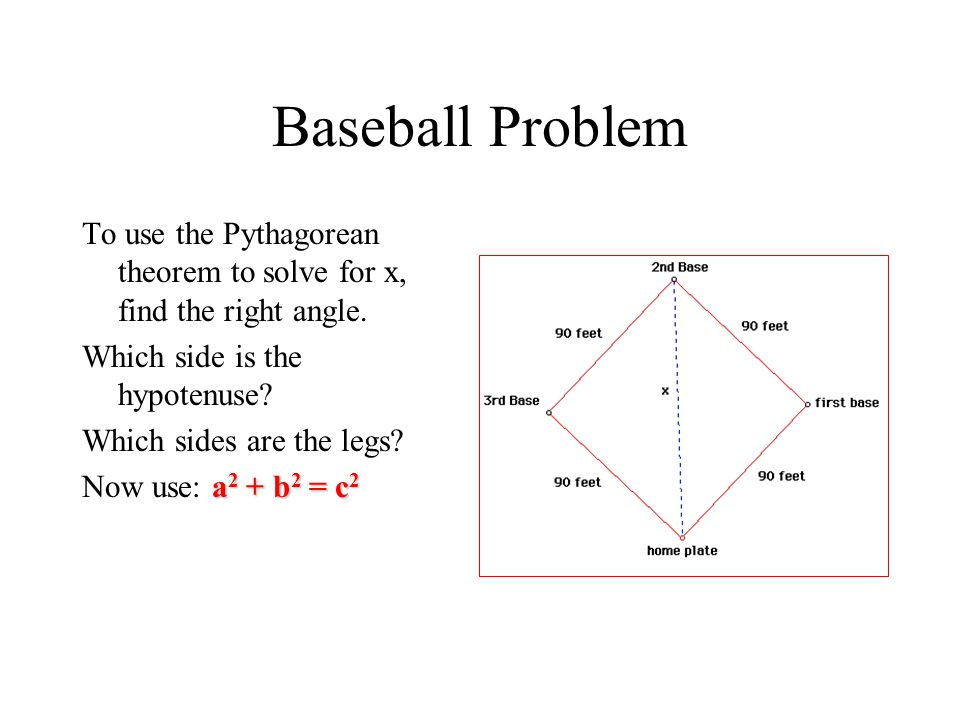 Baseball Problem To use the Pythagorean theorem to solve for x, find the right angle. Which side is the hypotenuse