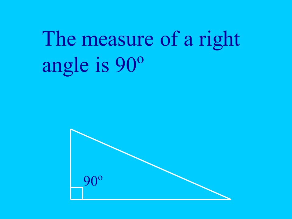 The measure of a right angle is 90o
