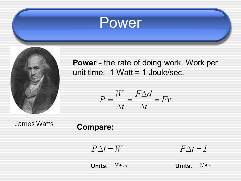 Power Power - the rate of doing work. Work per unit time. 1 Watt = 1 Joule/sec. James Watts. Compare:
