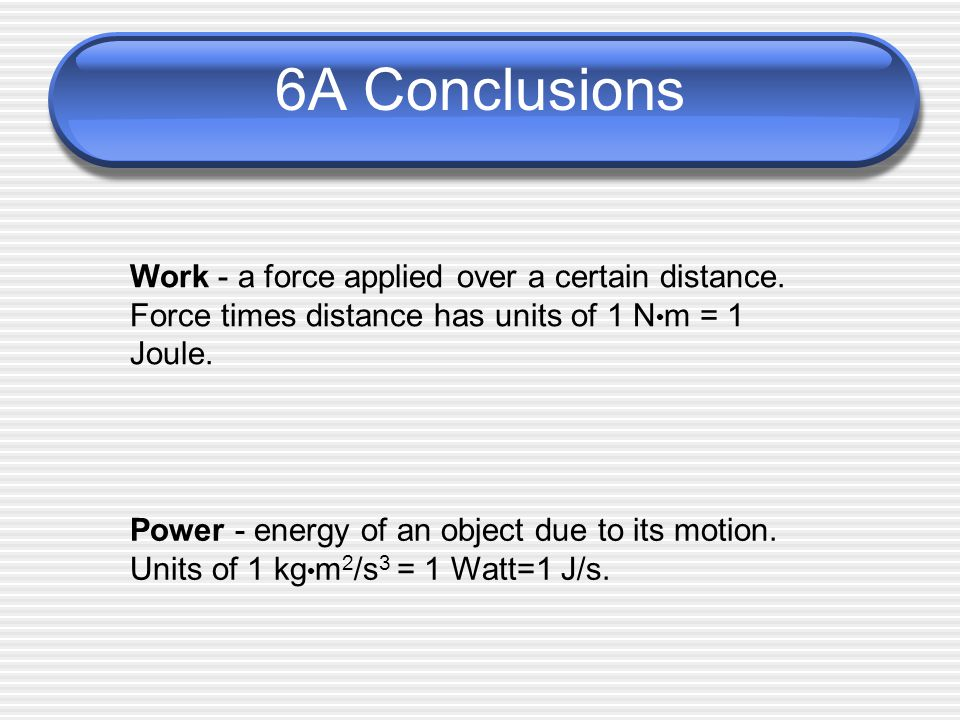 6A Conclusions Work - a force applied over a certain distance. Force times distance has units of 1 Nm = 1 Joule.