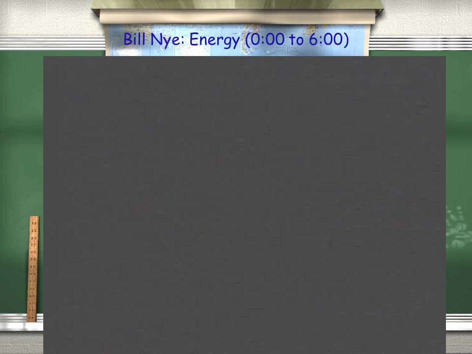 Bill Nye: Energy (0:00 to 6:00)
