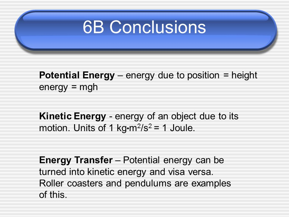 6B Conclusions Potential Energy – energy due to position = height energy = mgh