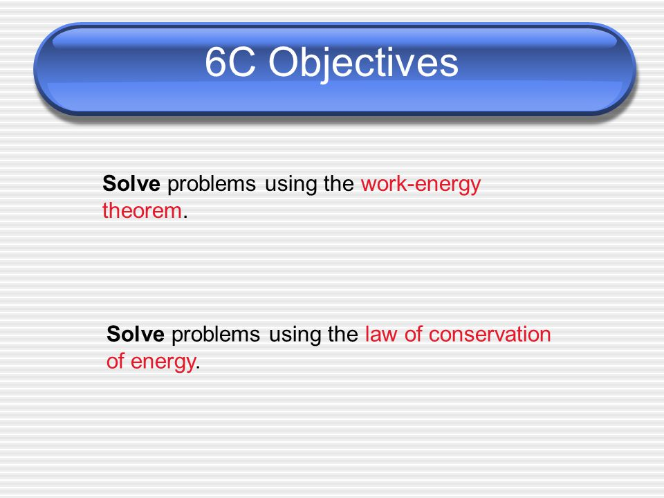 6C Objectives Solve problems using the work-energy theorem.
