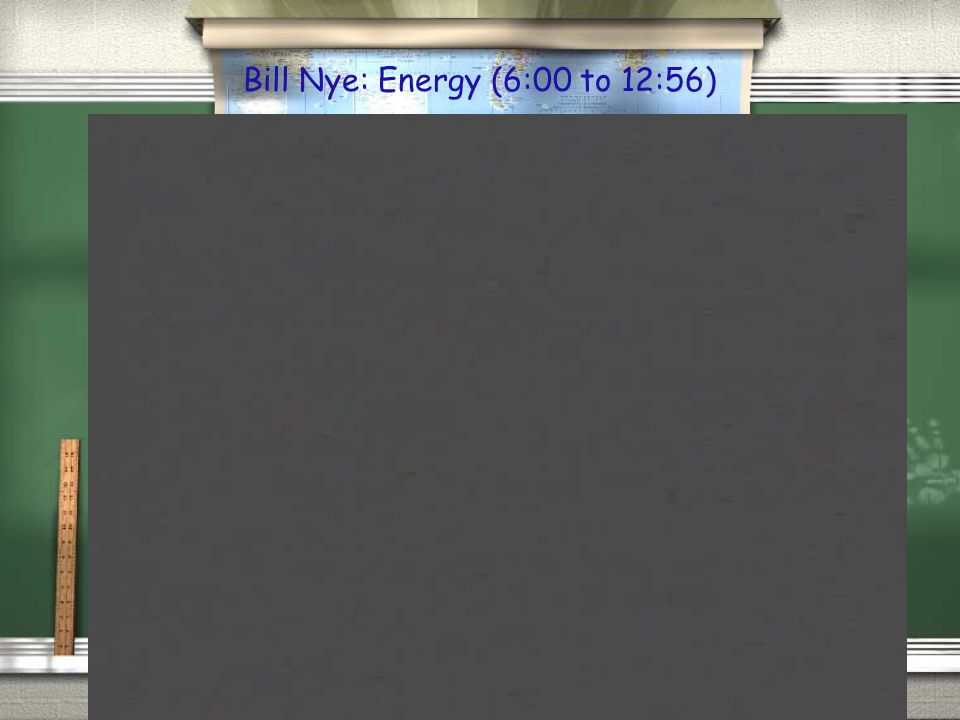 Bill Nye: Energy (6:00 to 12:56)