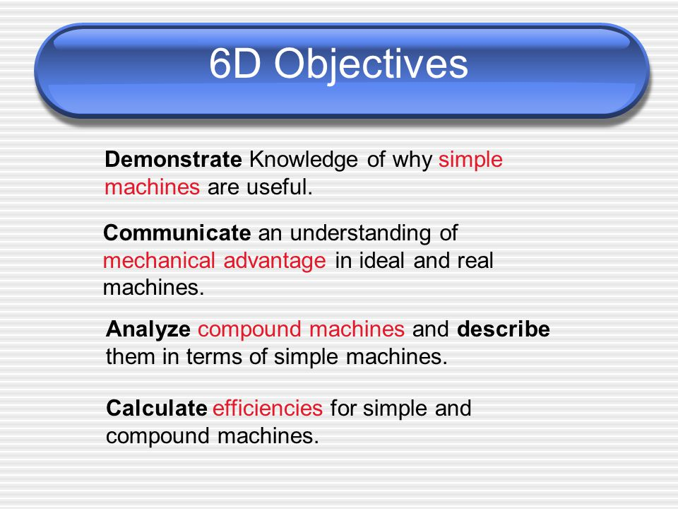 6D Objectives Demonstrate Knowledge of why simple machines are useful.