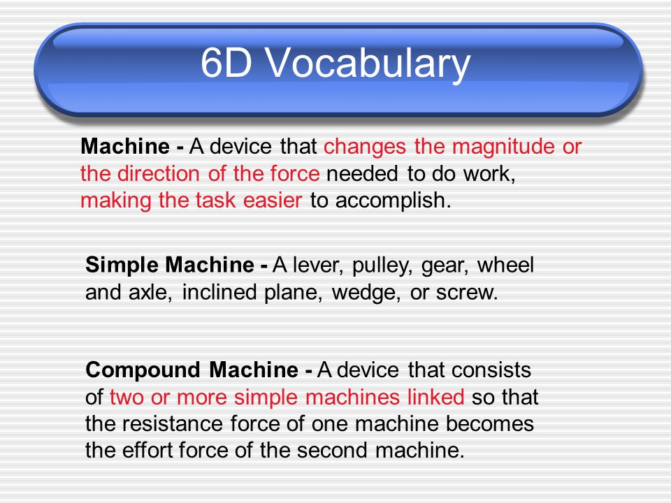 6D Vocabulary Machine - A device that changes the magnitude or the direction of the force needed to do work, making the task easier to accomplish.