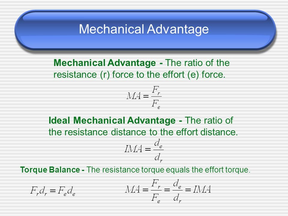 Mechanical Advantage Mechanical Advantage - The ratio of the resistance (r) force to the effort (e) force.