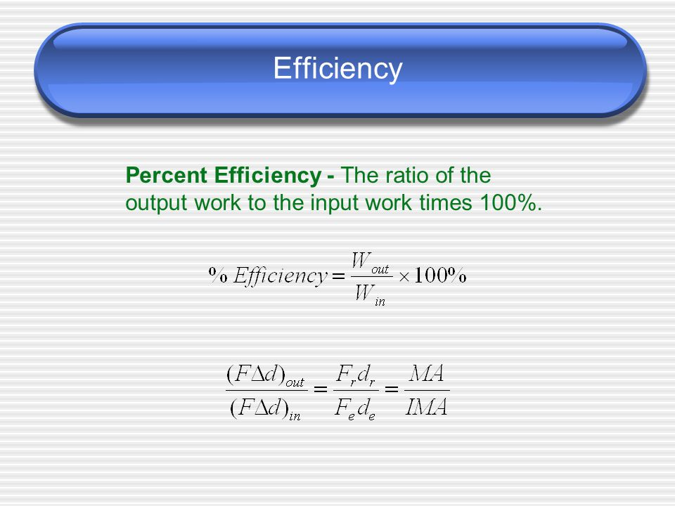 Efficiency Percent Efficiency - The ratio of the output work to the input work times 100%.