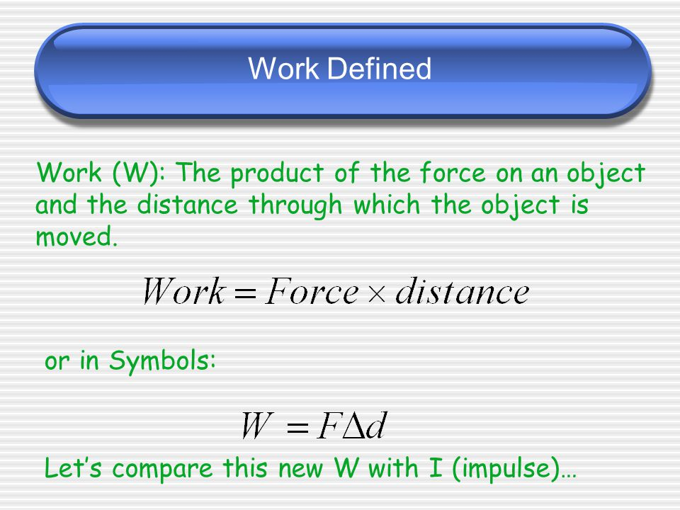 Work Defined Work (W): The product of the force on an object and the distance through which the object is moved.