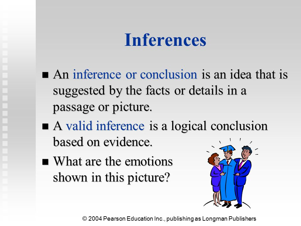 Inferences An inference or conclusion is an idea that is suggested by the facts or details in a passage or picture.