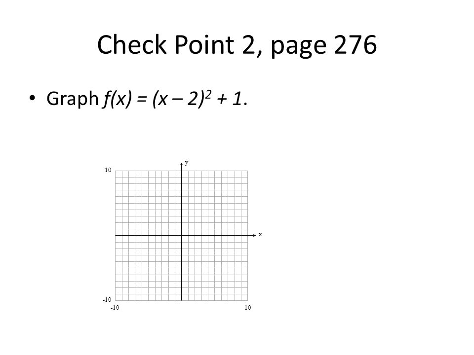 Check Point 2, page 276 Graph f(x) = (x – 2)2 + 1. y x 10 -10