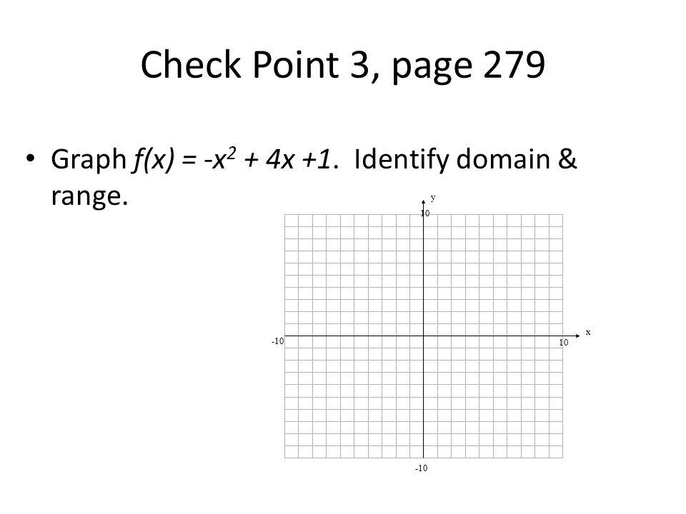 Check Point 3, page 279 Graph f(x) = -x2 + 4x +1. Identify domain & range. y x 10 -10