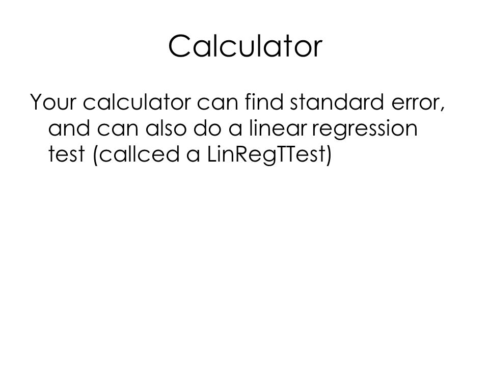 Calculator Your calculator can find standard error, and can also do a linear regression test (callced a LinRegTTest)