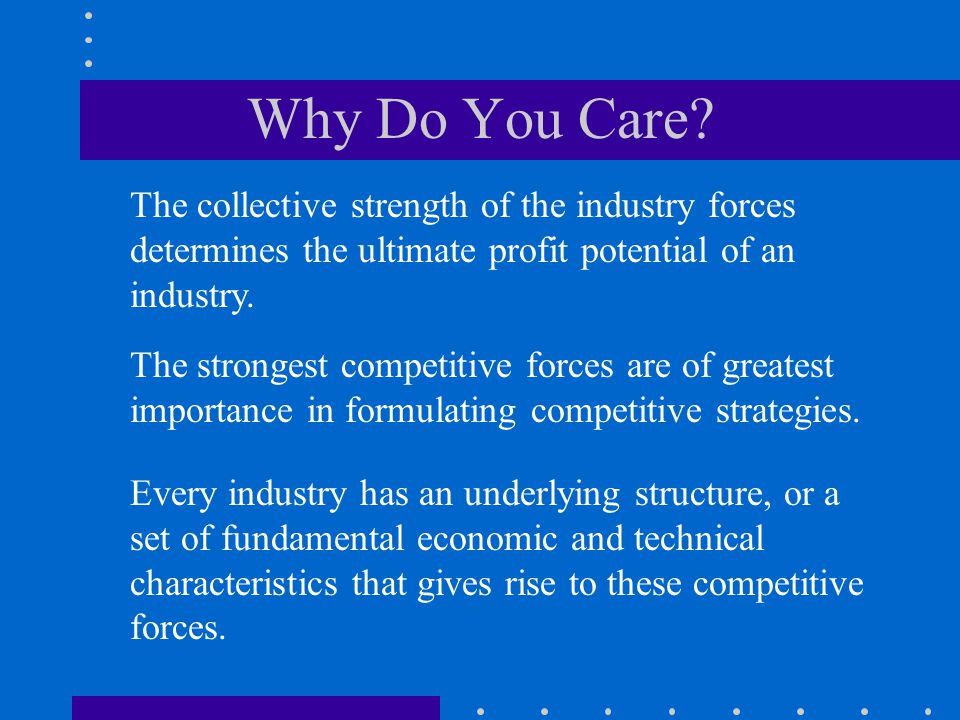 Why Do You Care The collective strength of the industry forces determines the ultimate profit potential of an industry.