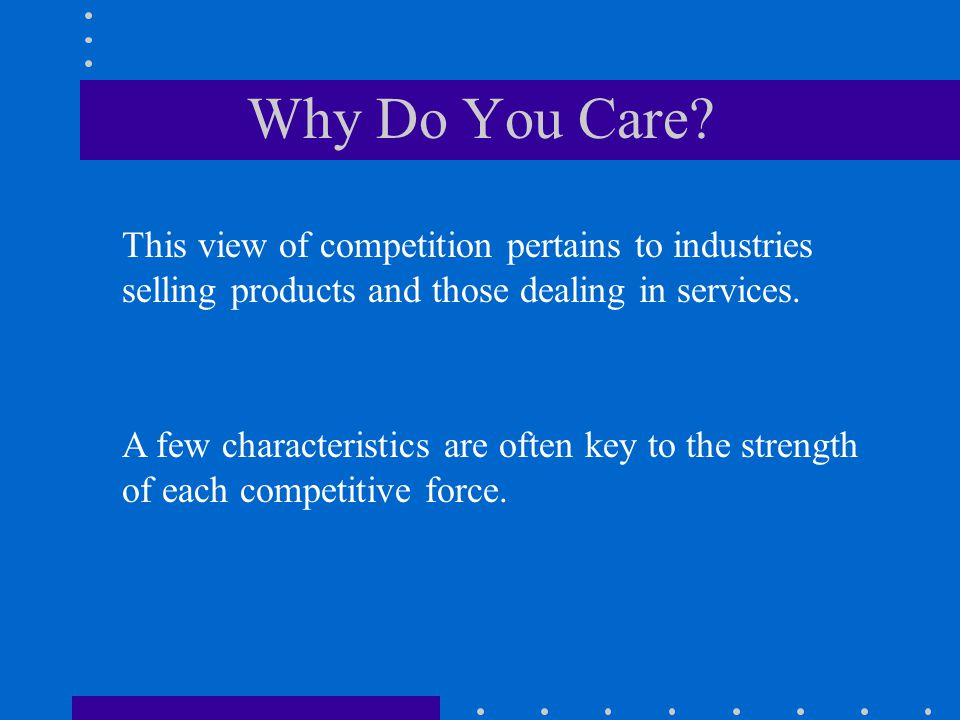 Why Do You Care This view of competition pertains to industries selling products and those dealing in services.