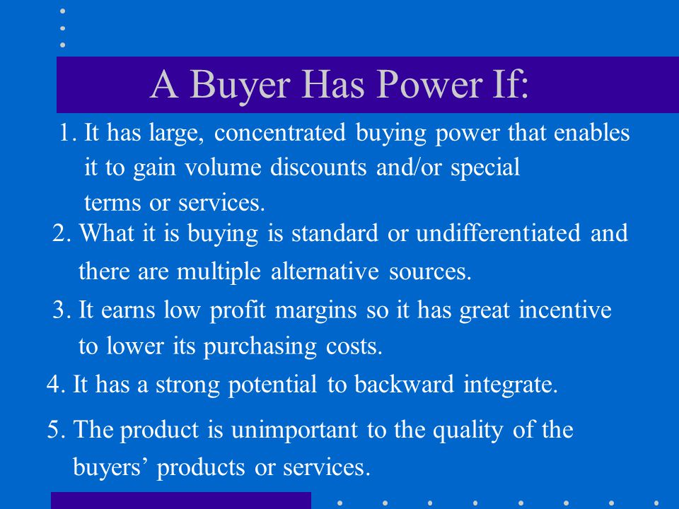 A Buyer Has Power If: 1. It has large, concentrated buying power that enables. it to gain volume discounts and/or special.