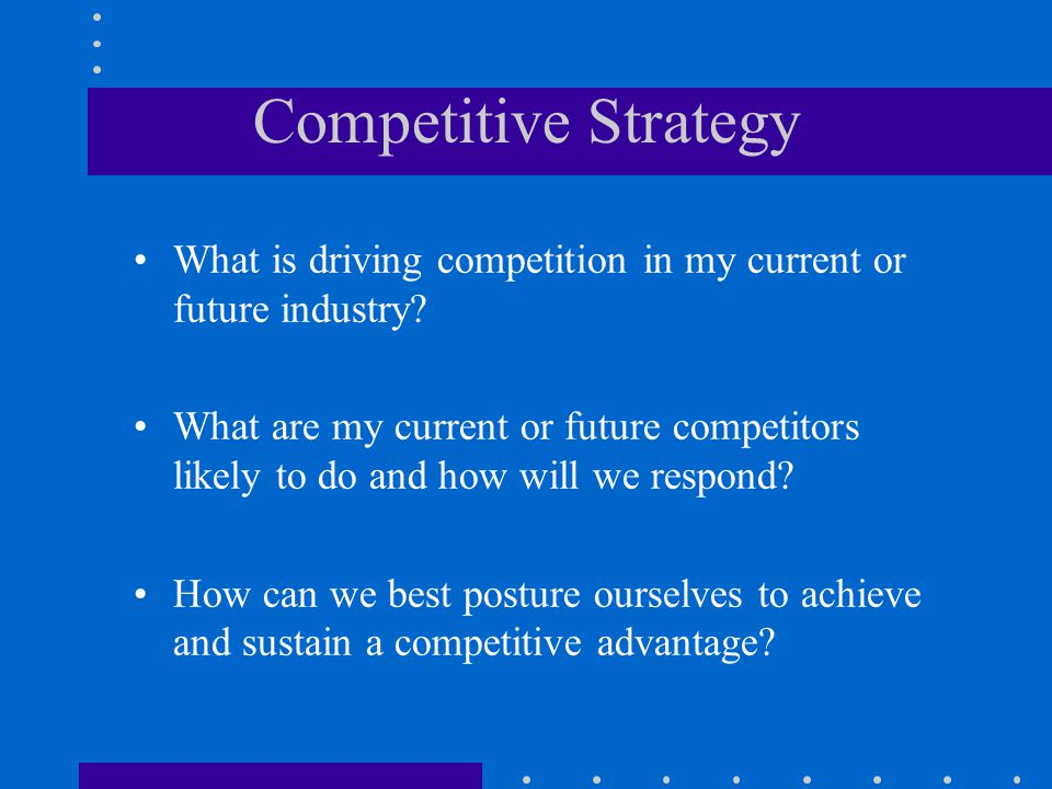 Competitive Strategy What is driving competition in my current or future industry
