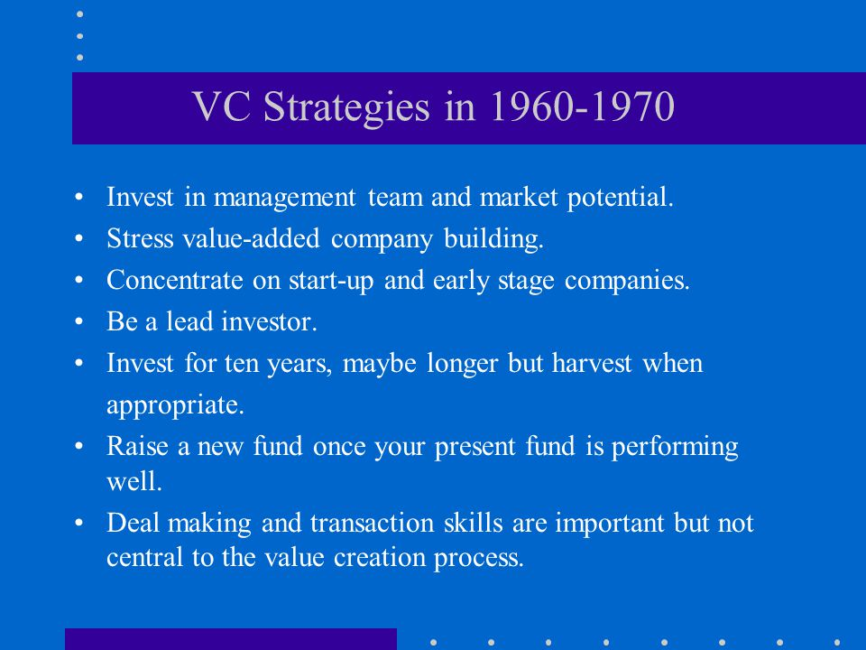 VC Strategies in 1960-1970 Invest in management team and market potential. Stress value-added company building.