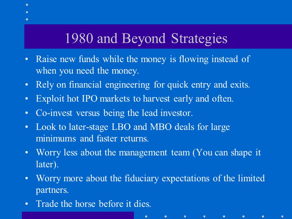 1980 and Beyond Strategies Raise new funds while the money is flowing instead of when you need the money.