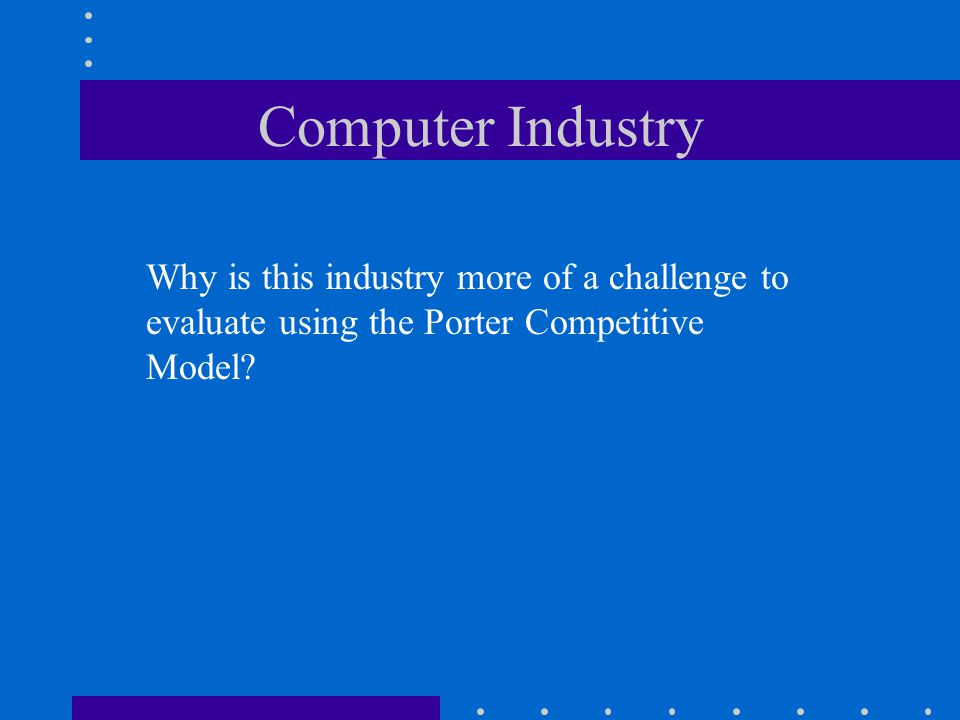 Computer Industry Why is this industry more of a challenge to evaluate using the Porter Competitive Model