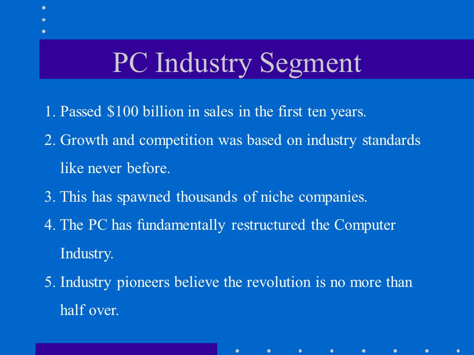 PC Industry Segment 1. Passed $100 billion in sales in the first ten years. 2. Growth and competition was based on industry standards.