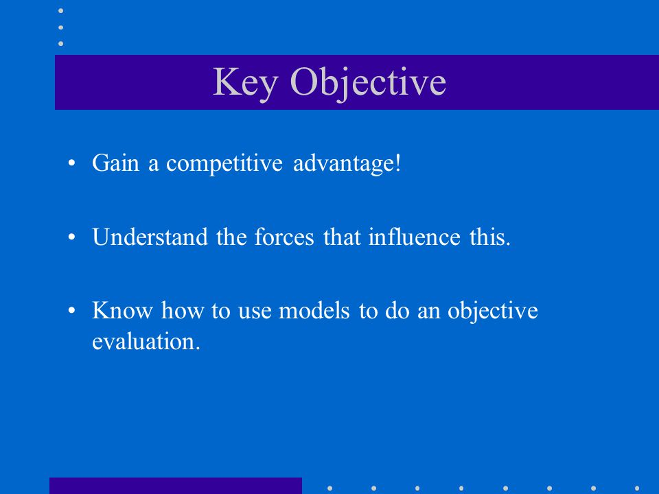 Key Objective Gain a competitive advantage!