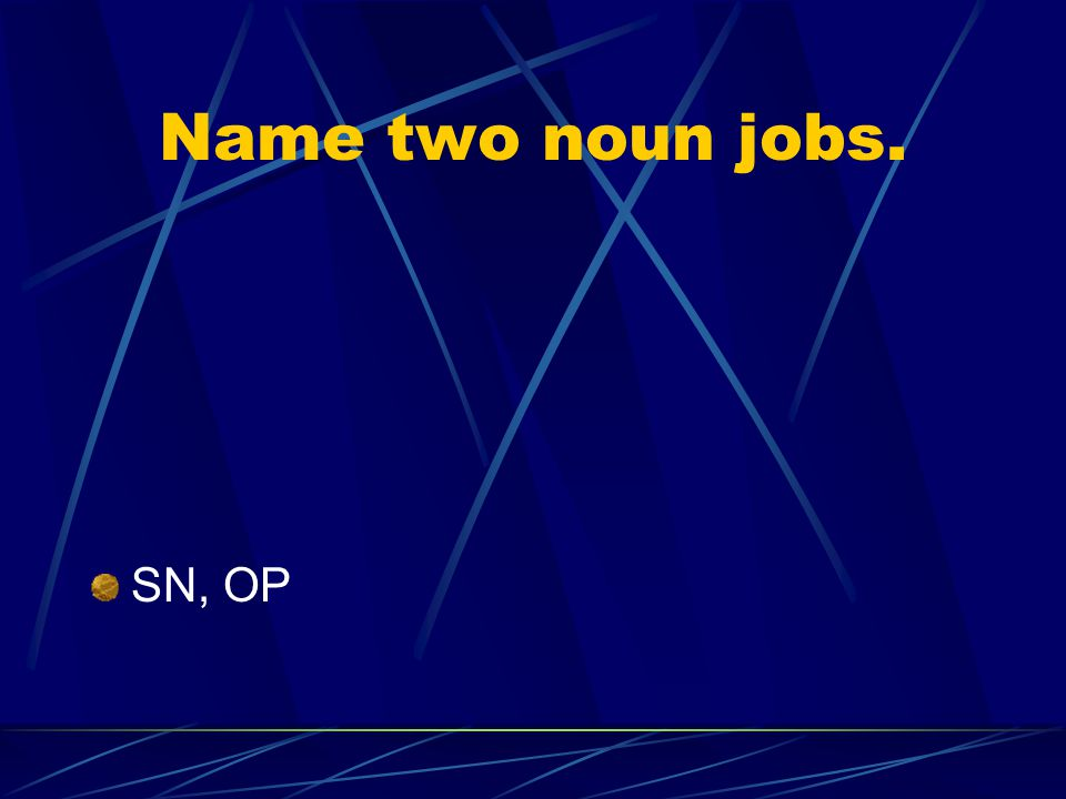 Name two noun jobs. SN, OP