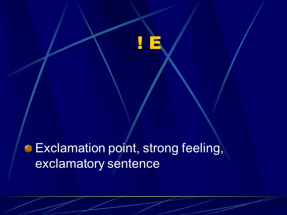! E Exclamation point, strong feeling, exclamatory sentence