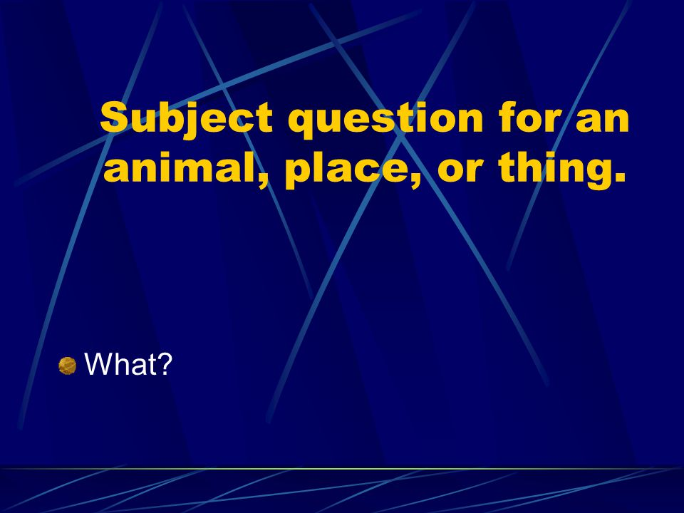 Subject question for an animal, place, or thing.