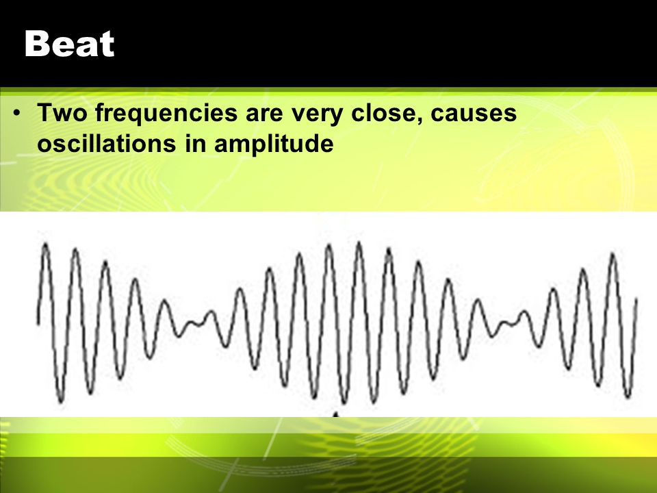 Beat Two frequencies are very close, causes oscillations in amplitude